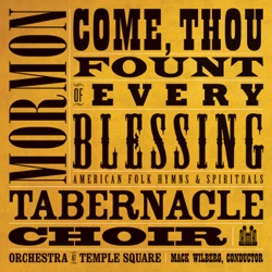 Mormon Tabernacle Choir, Orchestra At Temple Square & Mack Wilberg - Come, Thou Fount of Every Blessing: American Folk Hymns & Spirituals (2009)