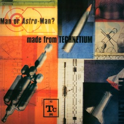 Man or Astro-Man? - Made from Technetium (1997)